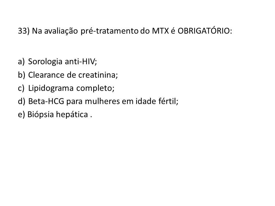 33) Na avaliação pré-tratamento do MTX é OBRIGATÓRIO: a)Sorologia anti-HIV; b)Clearance de creatinina; c)Lipidograma completo; d)Beta-HCG para mulheres em idade fértil; e) Biópsia hepática.