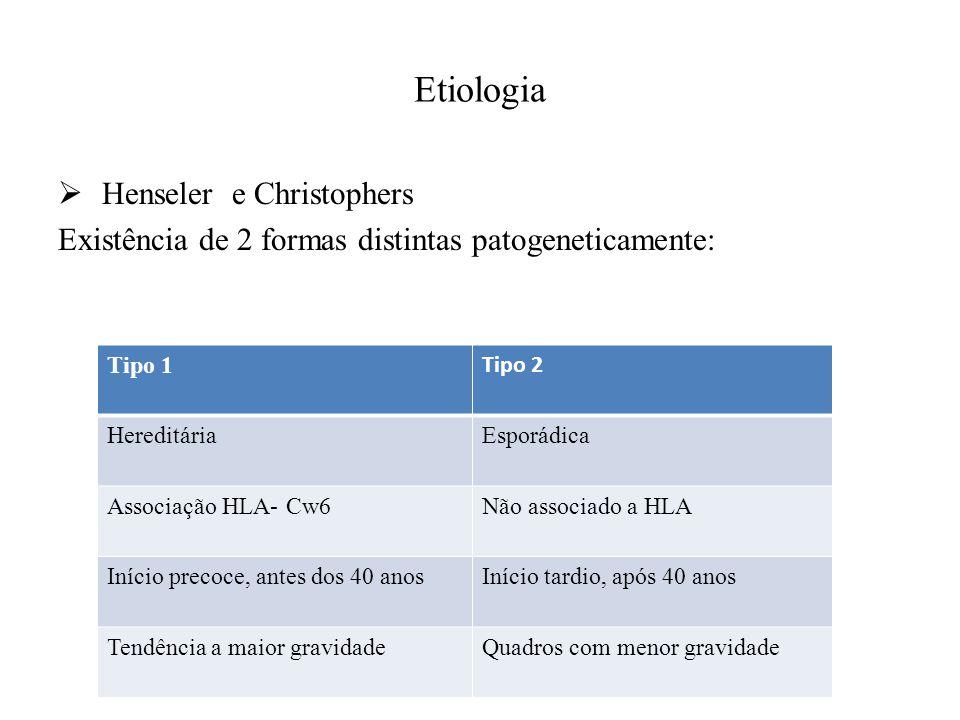 Etiologia  Henseler e Christophers Existência de 2 formas distintas patogeneticamente: Tipo 1 Tipo 2 HereditáriaEsporádica Associação HLA- Cw6Não associado a HLA Início precoce, antes dos 40 anosInício tardio, após 40 anos Tendência a maior gravidadeQuadros com menor gravidade