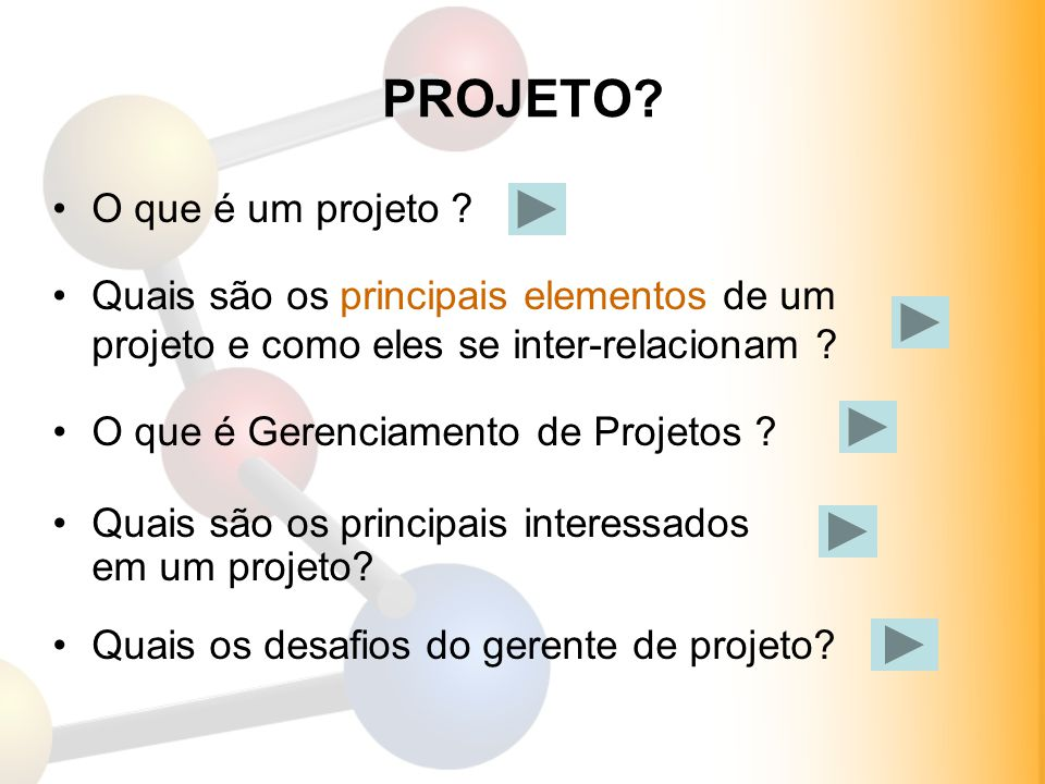 PROJETO? Quais são os principais interessados em um projeto? O que é um projeto ? Quais são os principais elementos de um projeto e como eles se inter