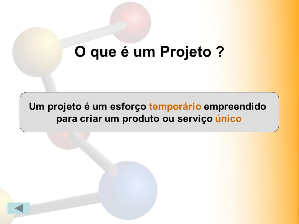O que é um Projeto ? Um projeto é um esforço temporário empreendido para criar um produto ou serviço único