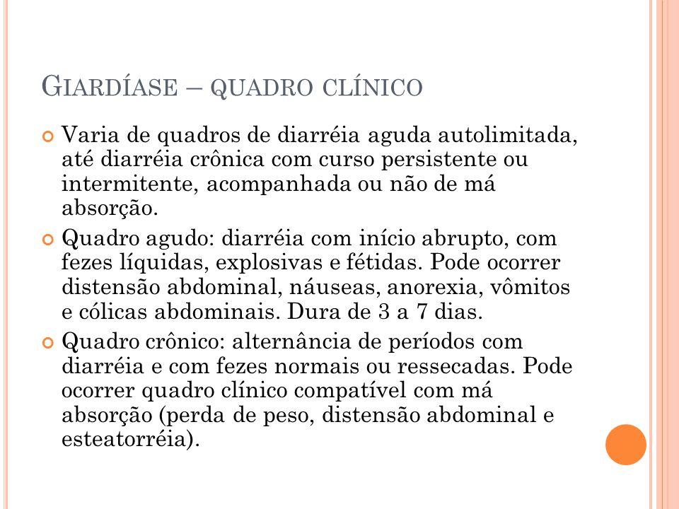 G IARDÍASE – QUADRO CLÍNICO Varia de quadros de diarréia aguda autolimitada, até diarréia crônica com curso persistente ou intermitente, acompanhada ou não de má absorção.