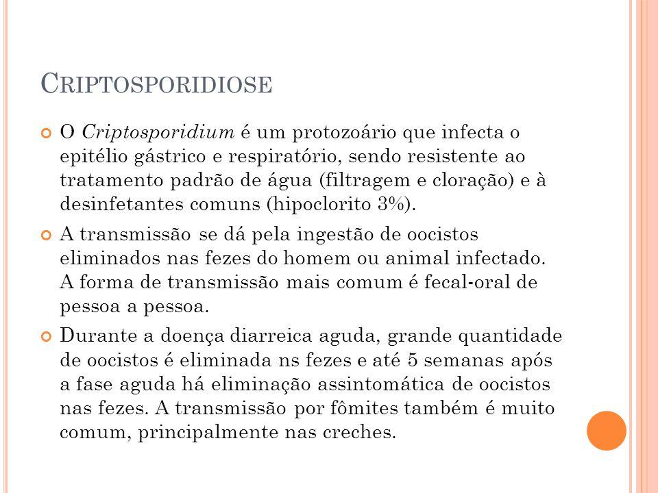 C RIPTOSPORIDIOSE O Criptosporidium é um protozoário que infecta o epitélio gástrico e respiratório, sendo resistente ao tratamento padrão de água (filtragem e cloração) e à desinfetantes comuns (hipoclorito 3%).