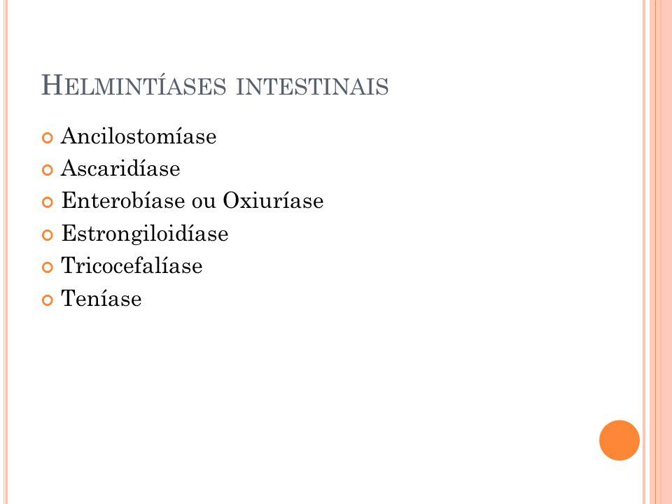 H ELMINTÍASES INTESTINAIS Ancilostomíase Ascaridíase Enterobíase ou Oxiuríase Estrongiloidíase Tricocefalíase Teníase
