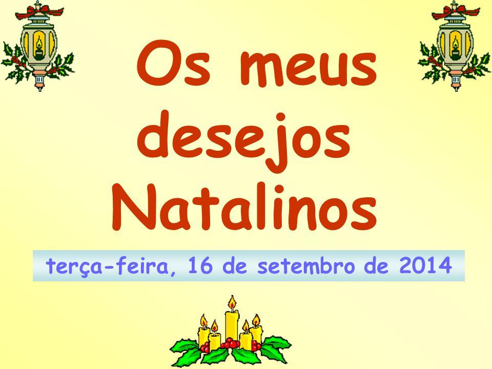 Os meus desejos Natalinos terça-feira, 16 de setembro de 2014