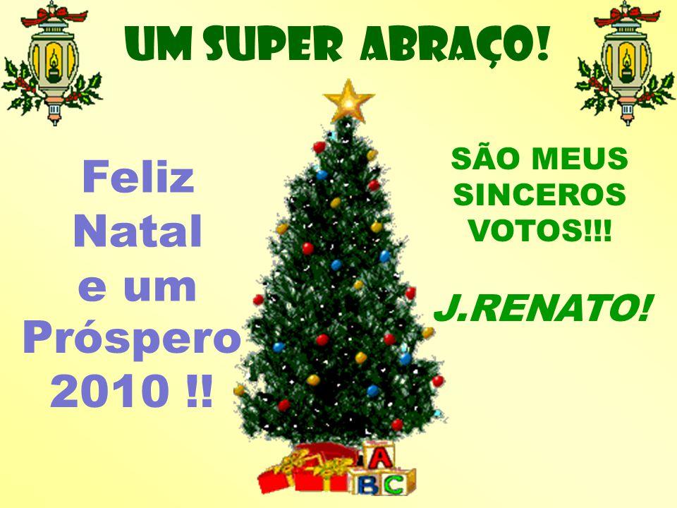 Um SUPER abraço! Feliz Natal e um SÃO MEUS SINCEROS VOTOS!!! J.RENATO! Próspero 2010 !!
