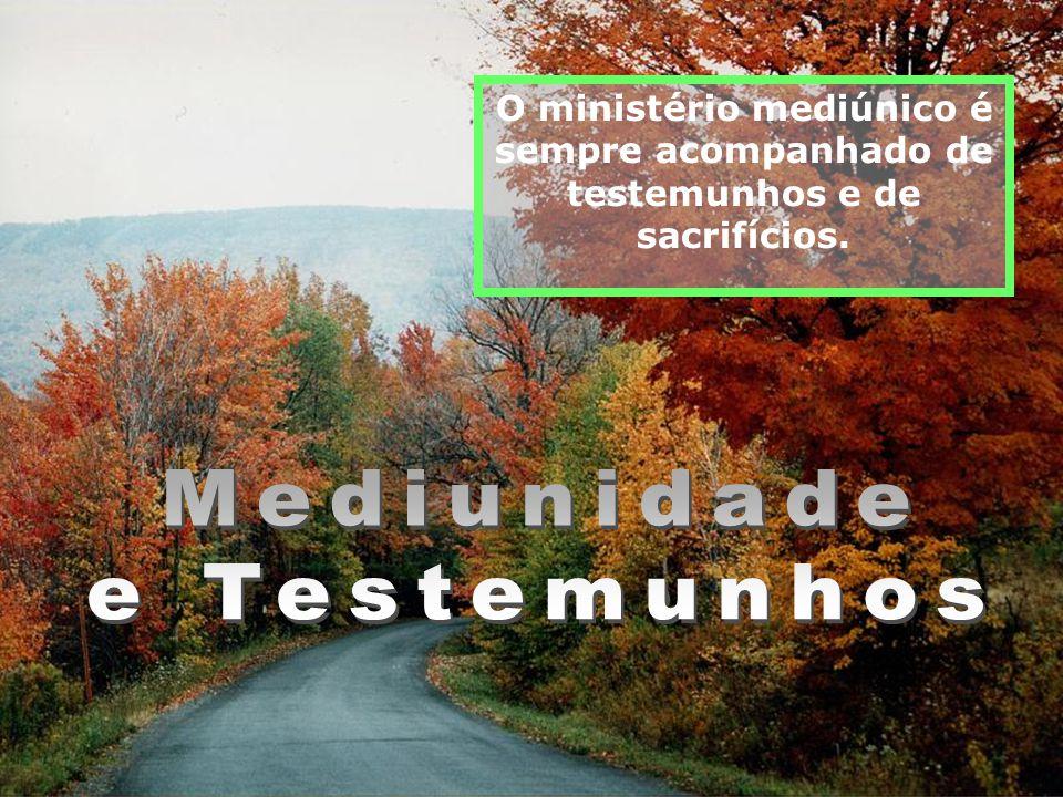 O ministério mediúnico é sempre acompanhado de testemunhos e de sacrifícios.