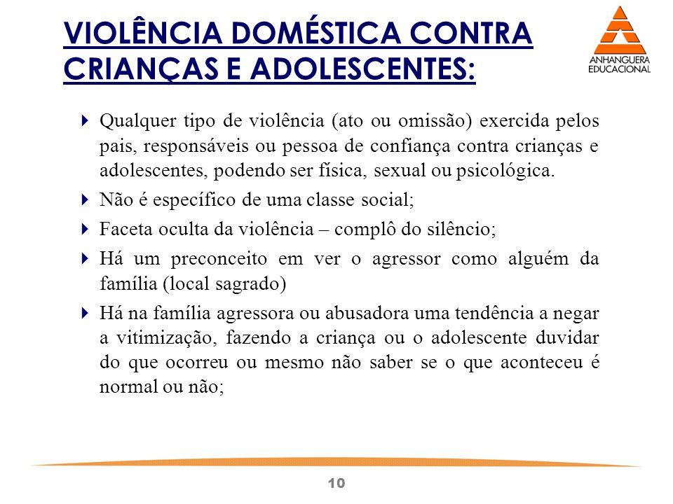 10 VIOLÊNCIA DOMÉSTICA CONTRA CRIANÇAS E ADOLESCENTES:  Qualquer tipo de violência (ato ou omissão) exercida pelos pais, responsáveis ou pessoa de confiança contra crianças e adolescentes, podendo ser física, sexual ou psicológica.