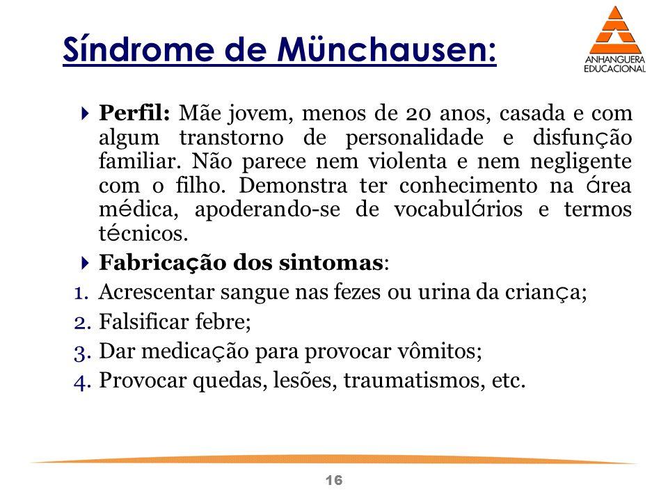 16 Síndrome de Münchausen:  Perfil: Mãe jovem, menos de 20 anos, casada e com algum transtorno de personalidade e disfun ç ão familiar.