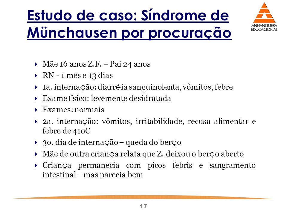 17 Estudo de caso: Síndrome de Münchausen por procuração  Mãe 16 anos Z.F. – Pai 24 anos  RN - 1 mês e 13 dias  1a. interna ç ão: diarr é ia sangui