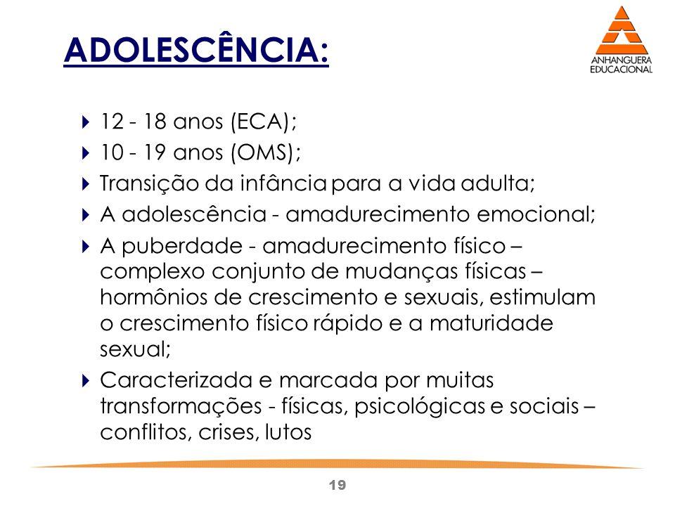 19 ADOLESCÊNCIA:  12 - 18 anos (ECA);  10 - 19 anos (OMS);  Transição da infância para a vida adulta;  A adolescência - amadurecimento emocional;