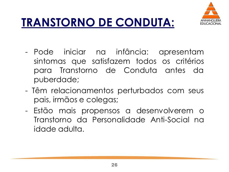 26 TRANSTORNO DE CONDUTA: - Pode iniciar na infância: apresentam sintomas que satisfazem todos os critérios para Transtorno de Conduta antes da puberd