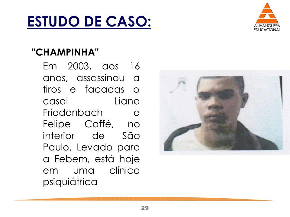 29 ESTUDO DE CASO: CHAMPINHA Em 2003, aos 16 anos, assassinou a tiros e facadas o casal Liana Friedenbach e Felipe Caffé, no interior de São Paulo.