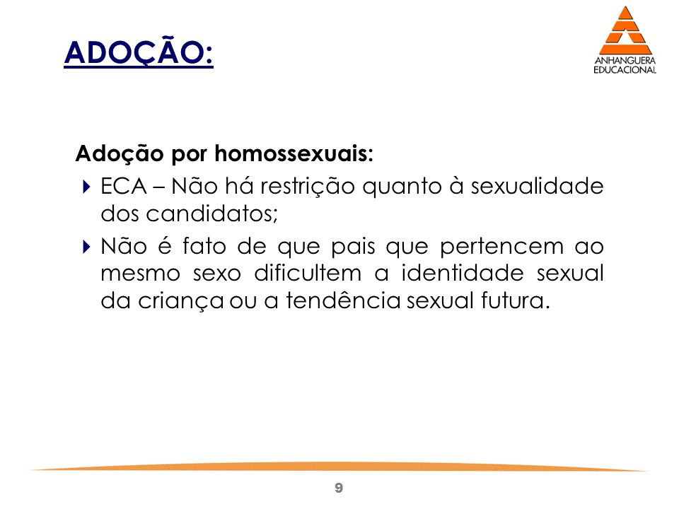 9 ADOÇÃO: Adoção por homossexuais:  ECA – Não há restrição quanto à sexualidade dos candidatos;  Não é fato de que pais que pertencem ao mesmo sexo dificultem a identidade sexual da criança ou a tendência sexual futura.