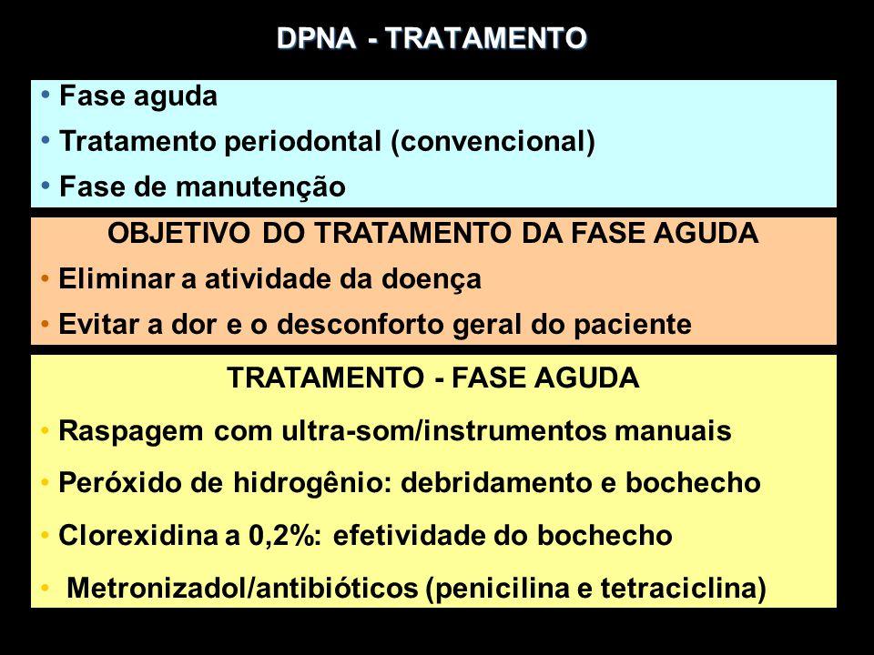 DPNA - TRATAMENTO Fase aguda Tratamento periodontal (convencional) Fase de manutenção OBJETIVO DO TRATAMENTO DA FASE AGUDA Eliminar a atividade da doença Evitar a dor e o desconforto geral do paciente TRATAMENTO - FASE AGUDA Raspagem com ultra-som/instrumentos manuais Peróxido de hidrogênio: debridamento e bochecho Clorexidina a 0,2%: efetividade do bochecho Metronizadol/antibióticos (penicilina e tetraciclina)
