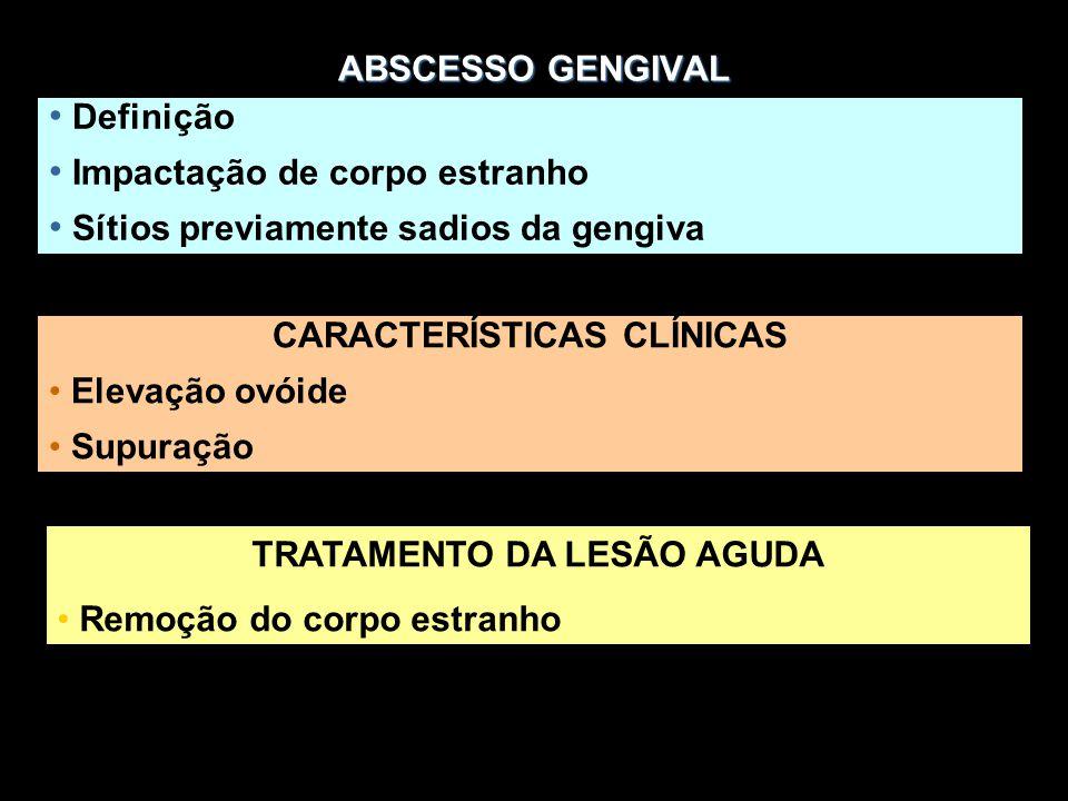 ABSCESSO GENGIVAL Definição Impactação de corpo estranho Sítios previamente sadios da gengiva CARACTERÍSTICAS CLÍNICAS Elevação ovóide Supuração TRATA