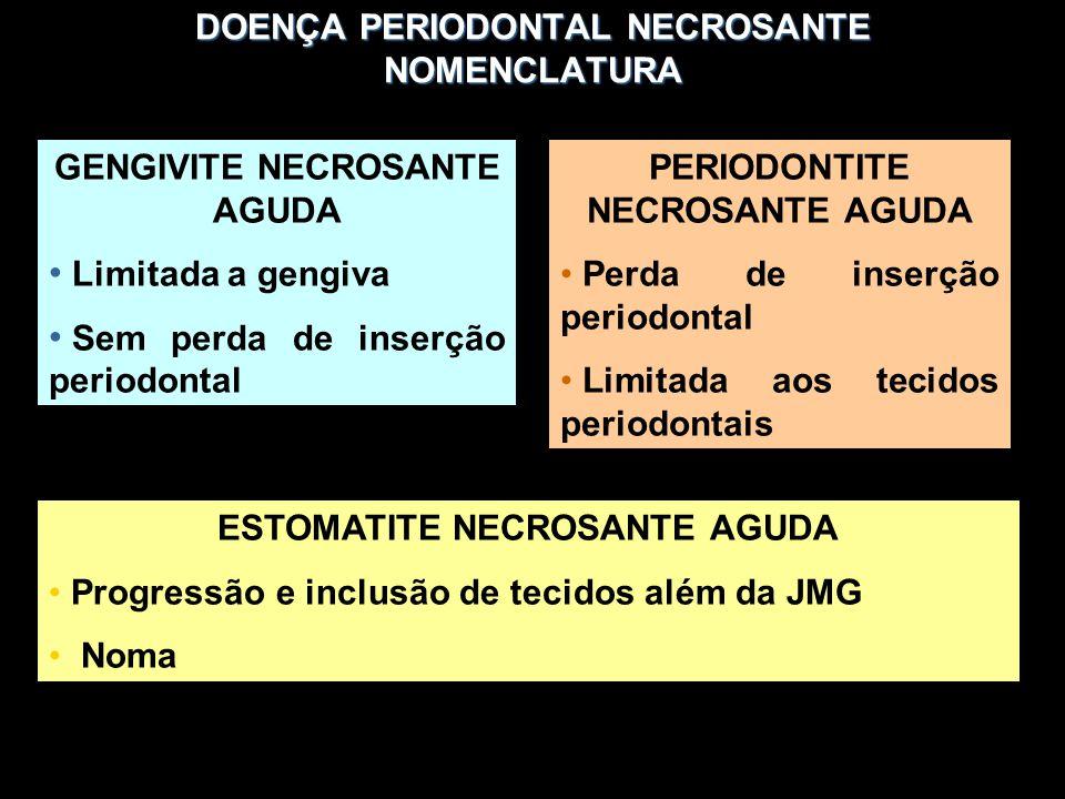 DOENÇA PERIODONTAL NECROSANTE NOMENCLATURA GENGIVITE NECROSANTE AGUDA Limitada a gengiva Sem perda de inserção periodontal PERIODONTITE NECROSANTE AGUDA Perda de inserção periodontal Limitada aos tecidos periodontais ESTOMATITE NECROSANTE AGUDA Progressão e inclusão de tecidos além da JMG Noma