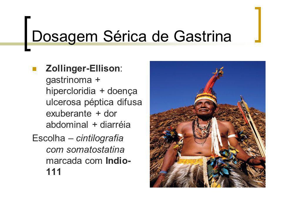 Dosagem Sérica de Gastrina Zollinger-Ellison: gastrinoma + hipercloridia + doença ulcerosa péptica difusa exuberante + dor abdominal + diarréia Escolh