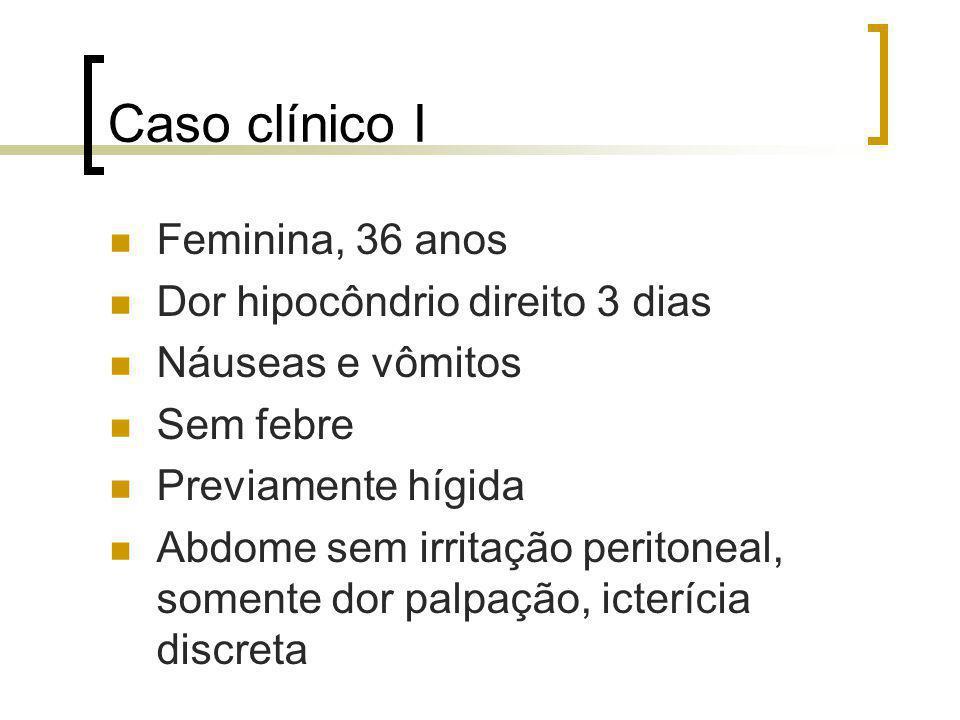 Caso clínico I Feminina, 36 anos Dor hipocôndrio direito 3 dias Náuseas e vômitos Sem febre Previamente hígida Abdome sem irritação peritoneal, soment