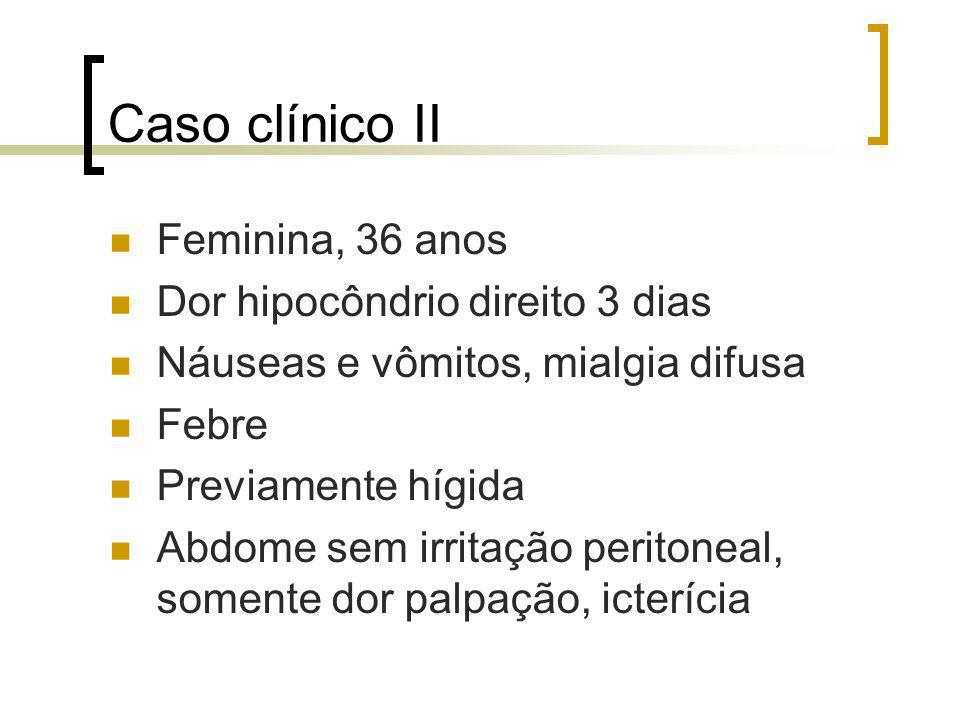 Caso clínico II Feminina, 36 anos Dor hipocôndrio direito 3 dias Náuseas e vômitos, mialgia difusa Febre Previamente hígida Abdome sem irritação perit