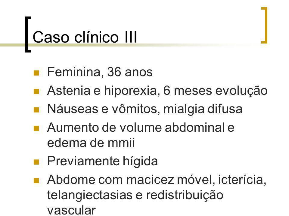 Caso clínico III Feminina, 36 anos Astenia e hiporexia, 6 meses evolução Náuseas e vômitos, mialgia difusa Aumento de volume abdominal e edema de mmii