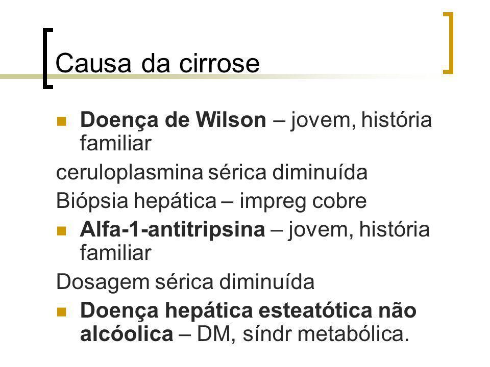 Causa da cirrose Doença de Wilson – jovem, história familiar ceruloplasmina sérica diminuída Biópsia hepática – impreg cobre Alfa-1-antitripsina – jov