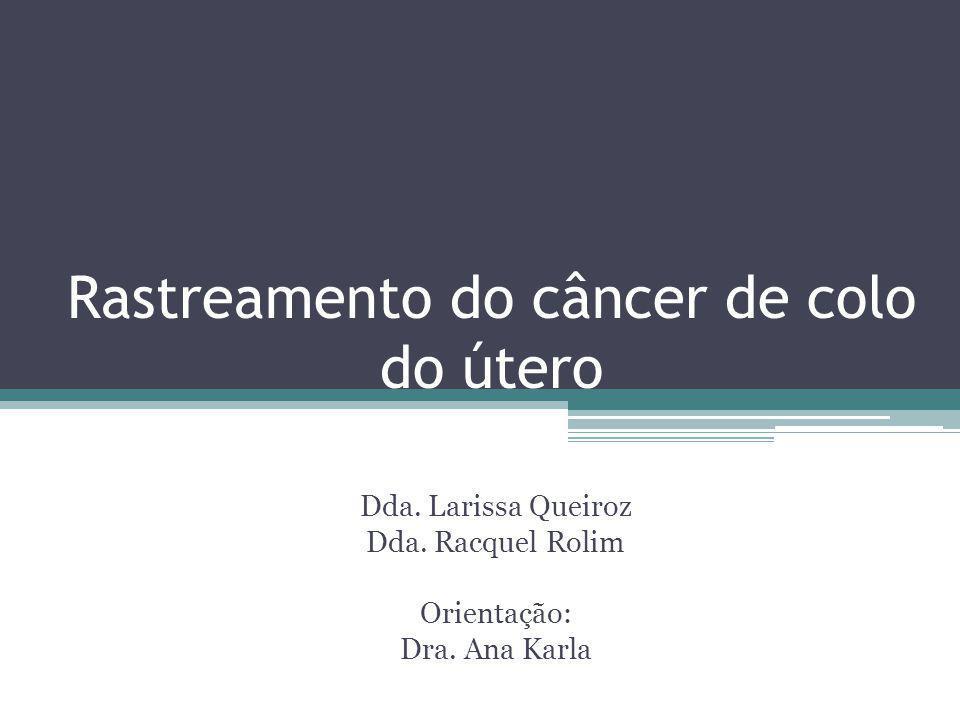 Rastreamento do câncer de colo do útero Dda. Larissa Queiroz Dda. Racquel Rolim Orientação: Dra. Ana Karla