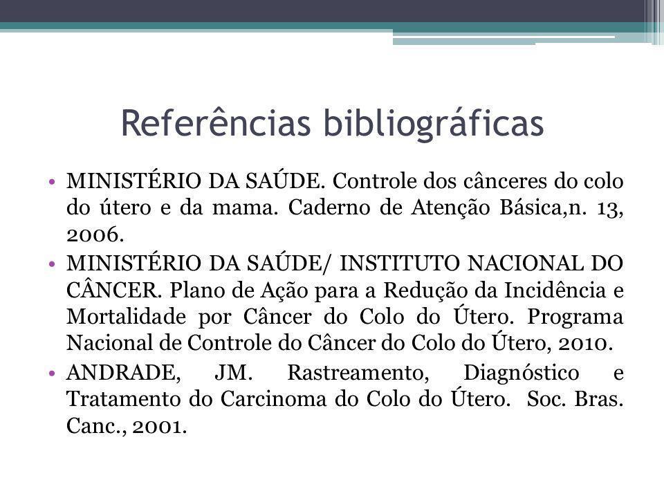 Referências bibliográficas MINISTÉRIO DA SAÚDE. Controle dos cânceres do colo do útero e da mama. Caderno de Atenção Básica,n. 13, 2006. MINISTÉRIO DA