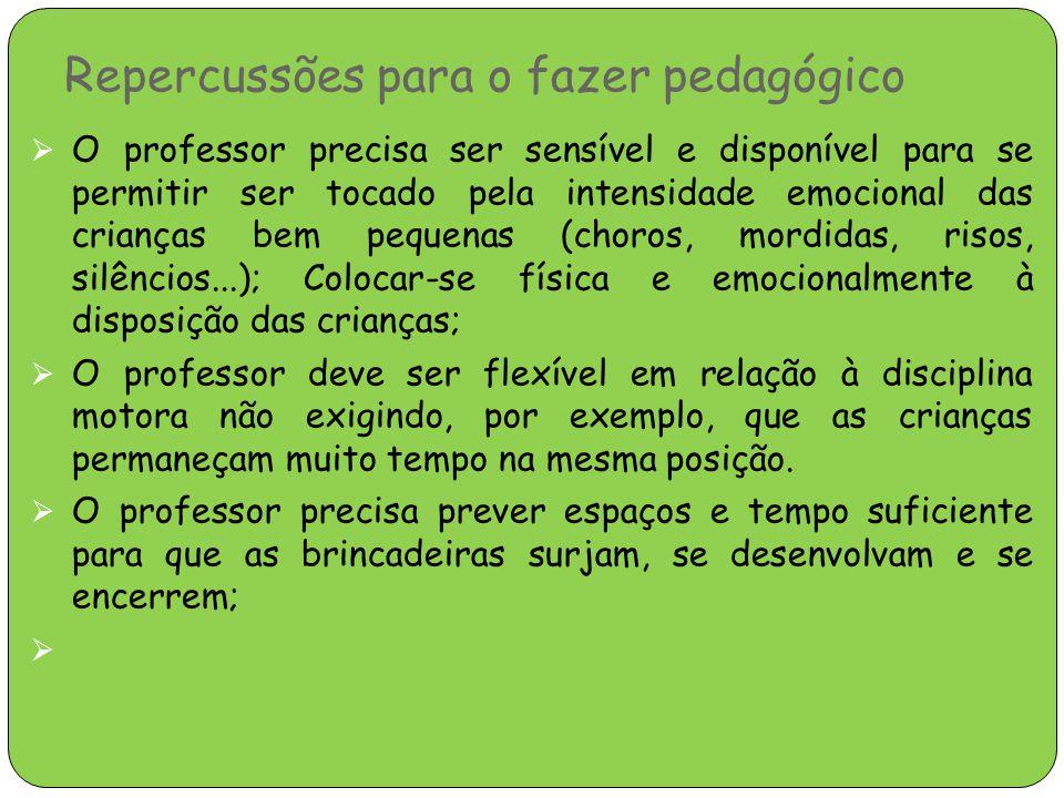 Repercussões para o fazer pedagógico  O professor precisa ser sensível e disponível para se permitir ser tocado pela intensidade emocional das crianç