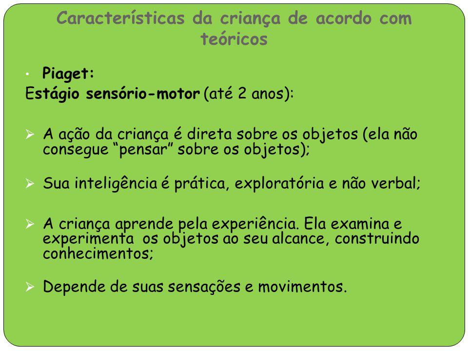 Características da criança de acordo com teóricos Piaget: Estágio sensório-motor (até 2 anos):  A ação da criança é direta sobre os objetos (ela não