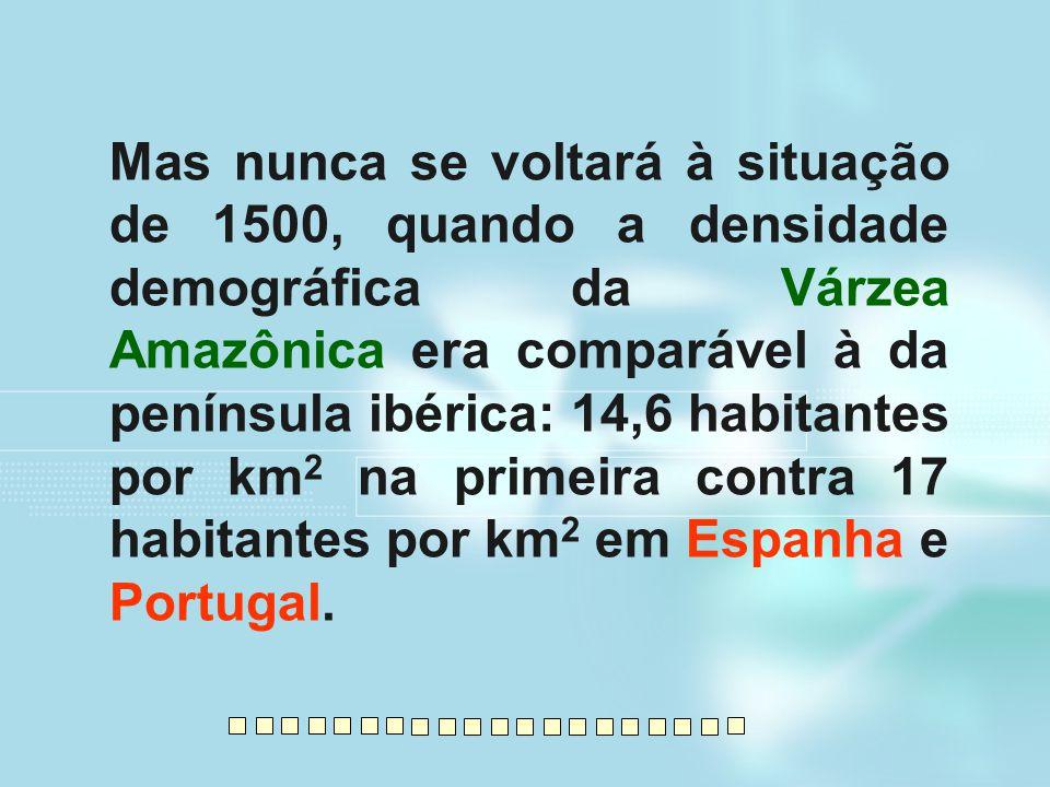 Mas nunca se voltará à situação de 1500, quando a densidade demográfica da Várzea Amazônica era comparável à da península ibérica: 14,6 habitantes por