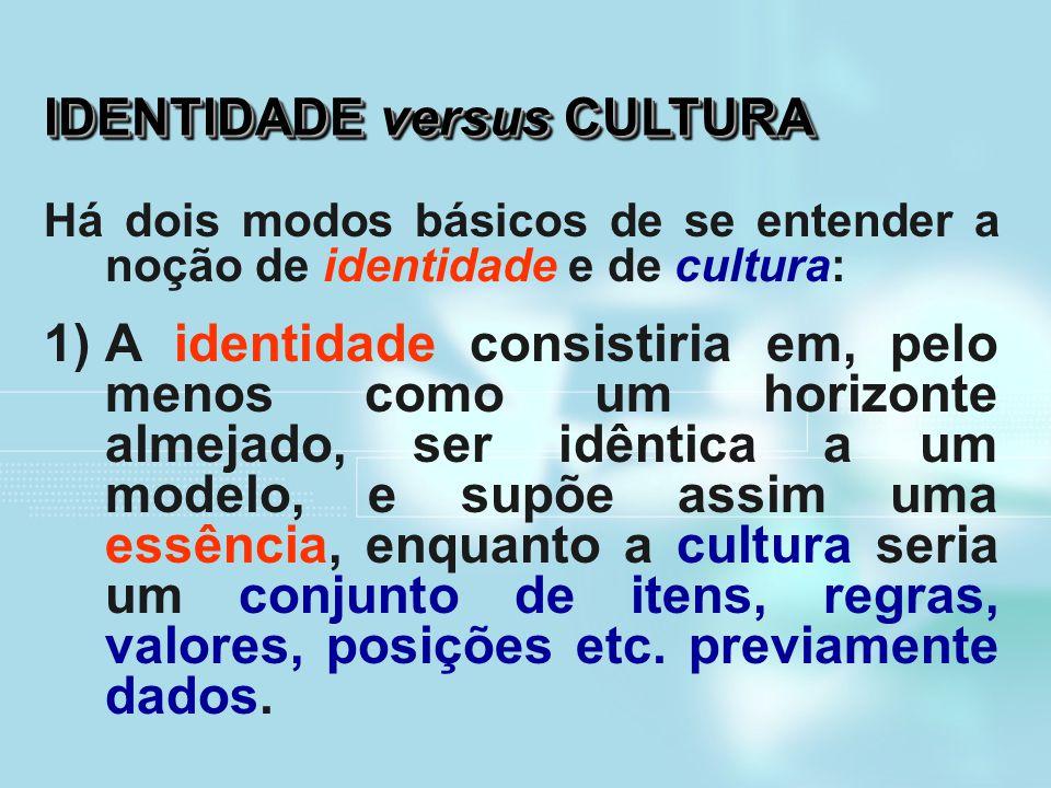 IDENTIDADE versus CULTURA Há dois modos básicos de se entender a noção de identidade e de cultura: 1)A identidade consistiria em, pelo menos como um h