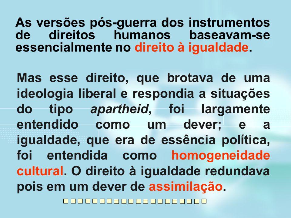 As versões pós-guerra dos instrumentos de direitos humanos baseavam-se essencialmente no direito à igualdade. Mas esse direito, que brotava de uma ide