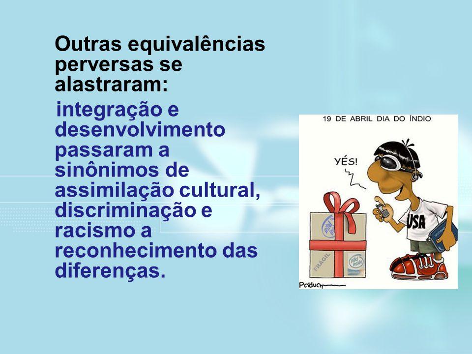 Outras equivalências perversas se alastraram: integração e desenvolvimento passaram a sinônimos de assimilação cultural, discriminação e racismo a rec