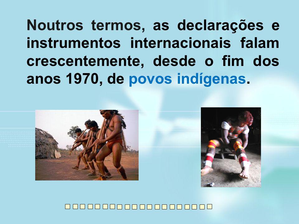 Noutros termos, as declarações e instrumentos internacionais falam crescentemente, desde o fim dos anos 1970, de povos indígenas.