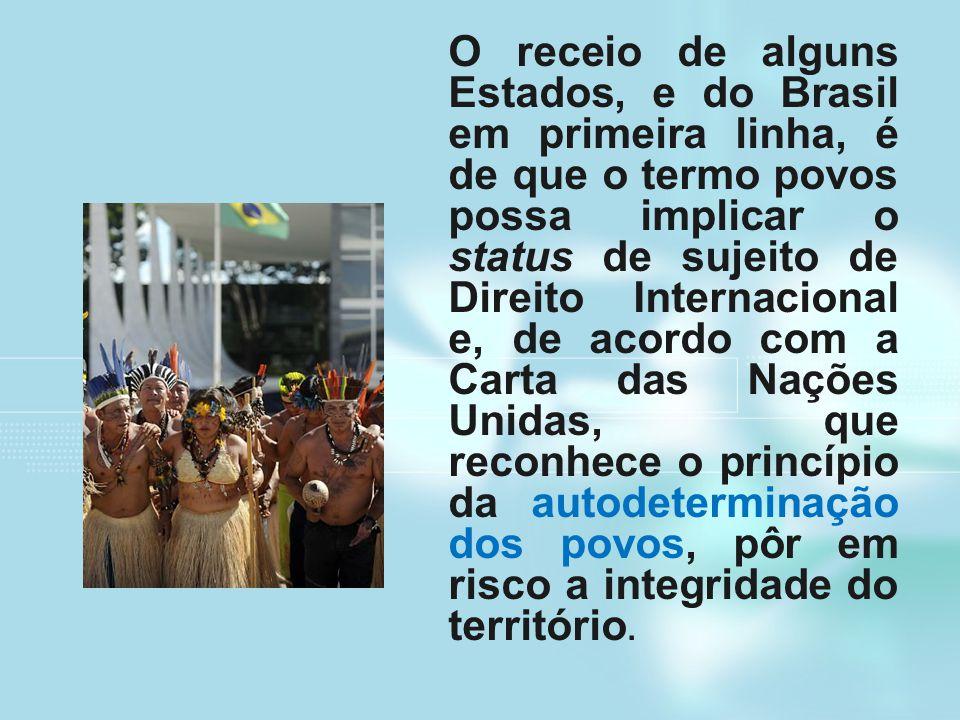O receio de alguns Estados, e do Brasil em primeira linha, é de que o termo povos possa implicar o status de sujeito de Direito Internacional e, de ac