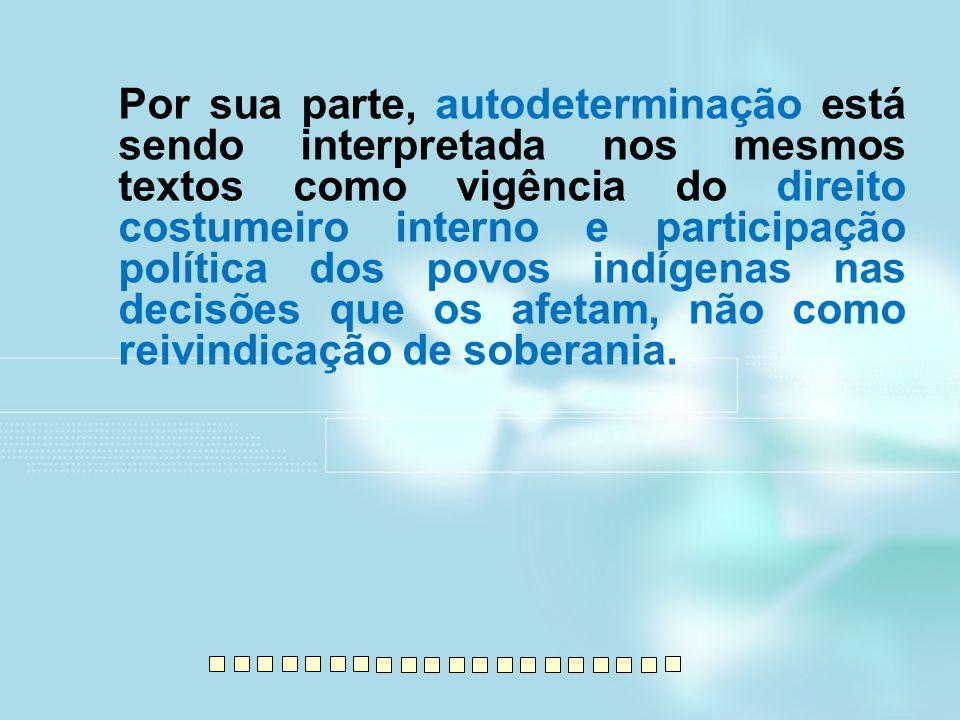 Por sua parte, autodeterminação está sendo interpretada nos mesmos textos como vigência do direito costumeiro interno e participação política dos povo