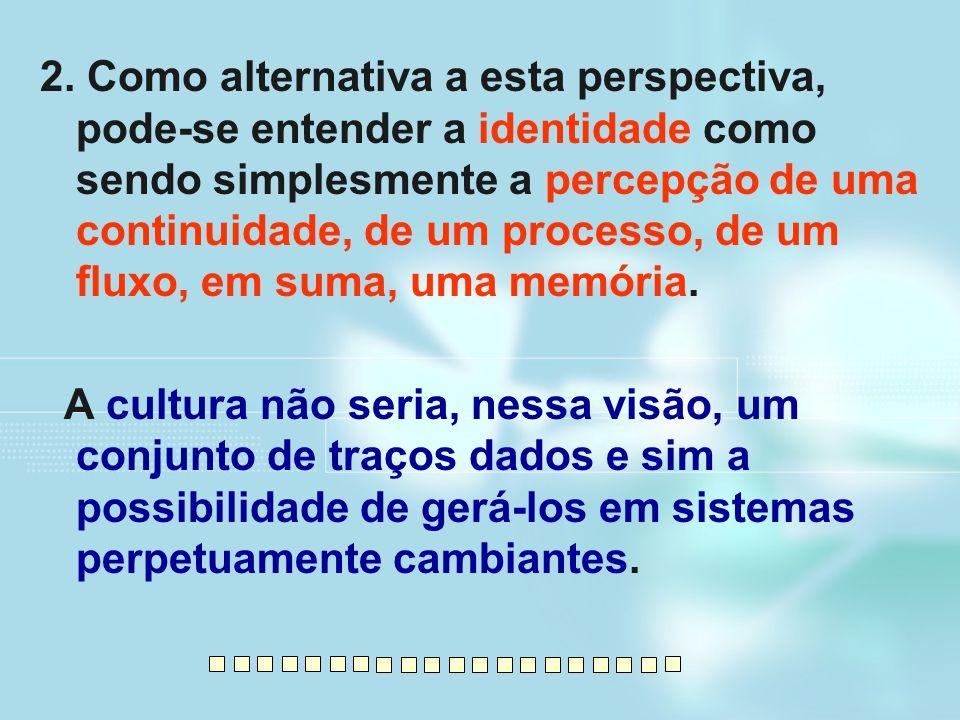 2. Como alternativa a esta perspectiva, pode-se entender a identidade como sendo simplesmente a percepção de uma continuidade, de um processo, de um f