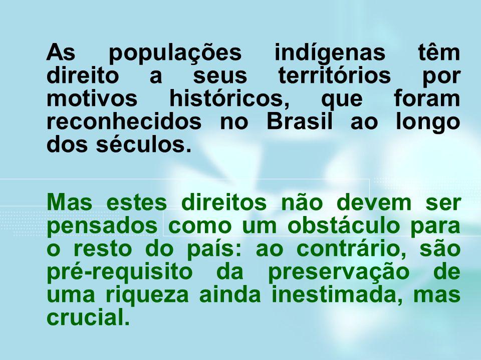 As populações indígenas têm direito a seus territórios por motivos históricos, que foram reconhecidos no Brasil ao longo dos séculos. Mas estes direit