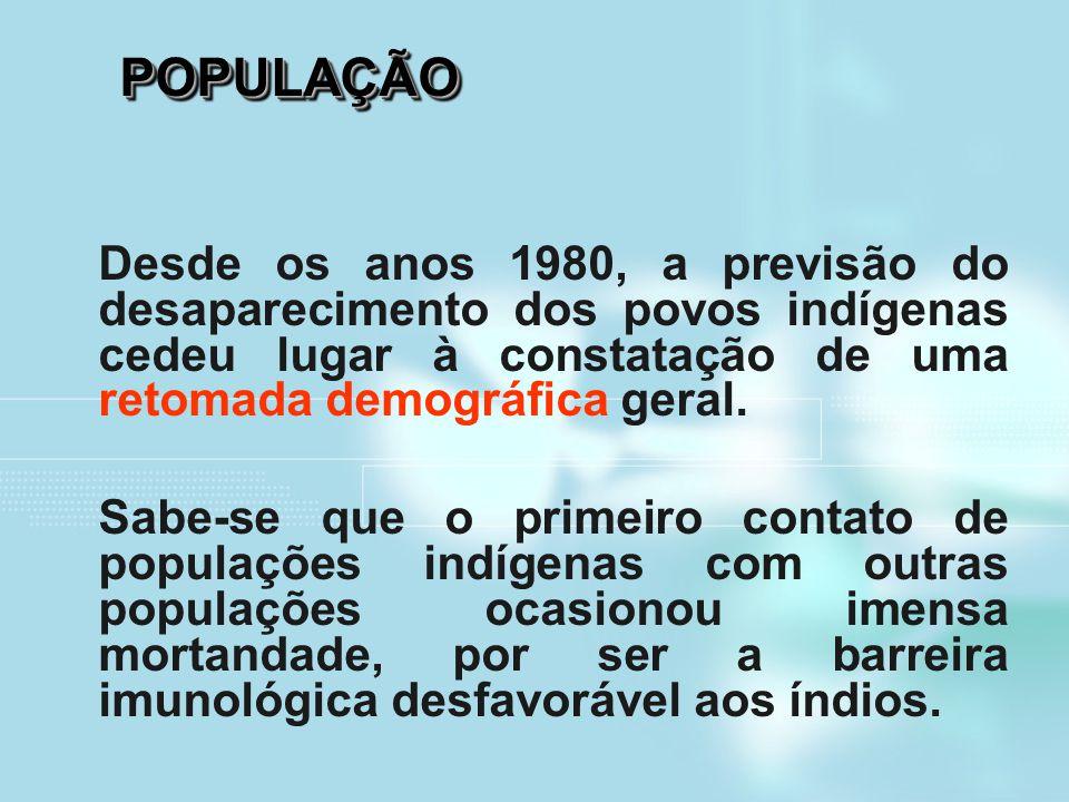 POPULAÇÃOPOPULAÇÃO Desde os anos 1980, a previsão do desaparecimento dos povos indígenas cedeu lugar à constatação de uma retomada demográfica geral.