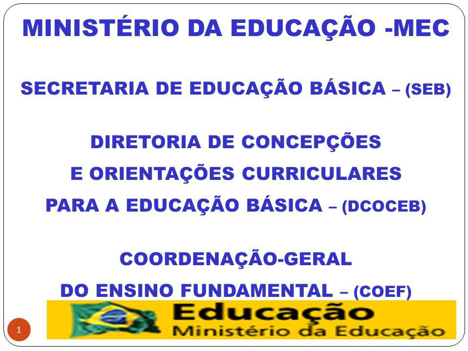 1 MINISTÉRIO DA EDUCAÇÃO -MEC SECRETARIA DE EDUCAÇÃO BÁSICA – (SEB) DIRETORIA DE CONCEPÇÕES E ORIENTAÇÕES CURRICULARES PARA A EDUCAÇÃO BÁSICA – (DCOCEB) COORDENAÇÃO-GERAL DO ENSINO FUNDAMENTAL – (COEF)