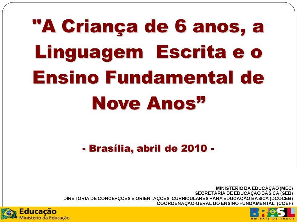 8 A Criança de 6 anos, a Linguagem Escrita e o Ensino Fundamental de Nove Anos - Brasília, abril de 2010 - MINISTÉRIO DA EDUCAÇÃO (MEC) SECRETARIA DE EDUCAÇÃO BÁSICA (SEB) DIRETORIA DE CONCEPÇÕES E ORIENTAÇÕES CURRICULARES PARA EDUCAÇÃO BÁSICA (DCOCEB) COORDENAÇÃO-GERAL DO ENSINO FUNDAMENTAL (COEF)