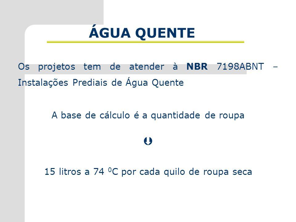 ÁGUA QUENTE Os projetos tem de atender à NBR 7198ABNT – Instalações Prediais de Água Quente A base de cálculo é a quantidade de roupa  15 litros a 74 0 C por cada quilo de roupa seca
