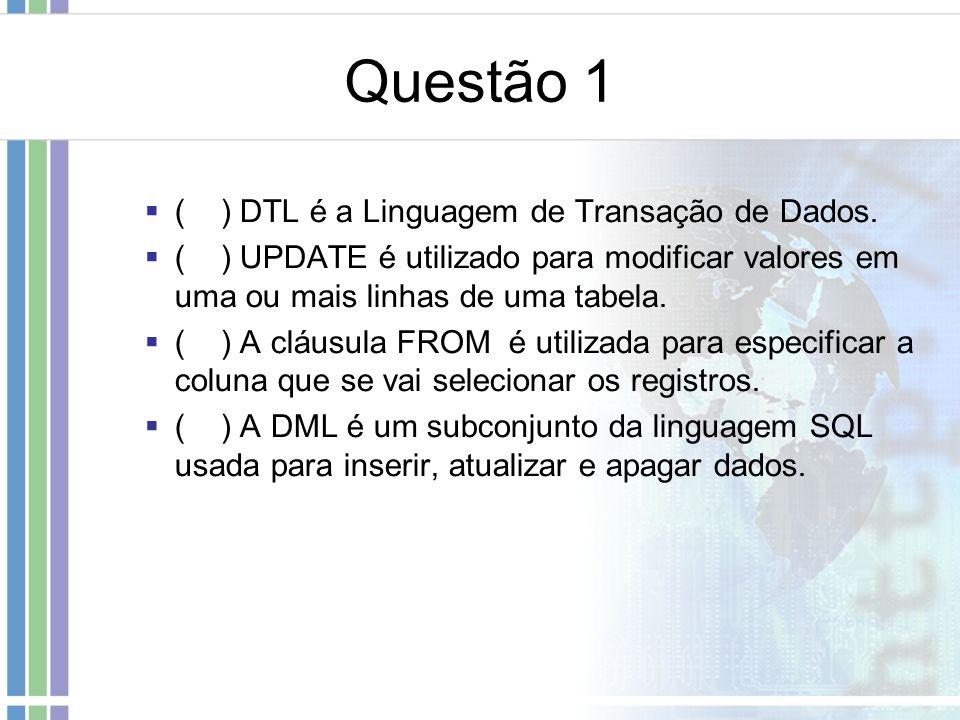 Questão 1  ( ) DTL é a Linguagem de Transação de Dados.  ( ) UPDATE é utilizado para modificar valores em uma ou mais linhas de uma tabela.  ( ) A