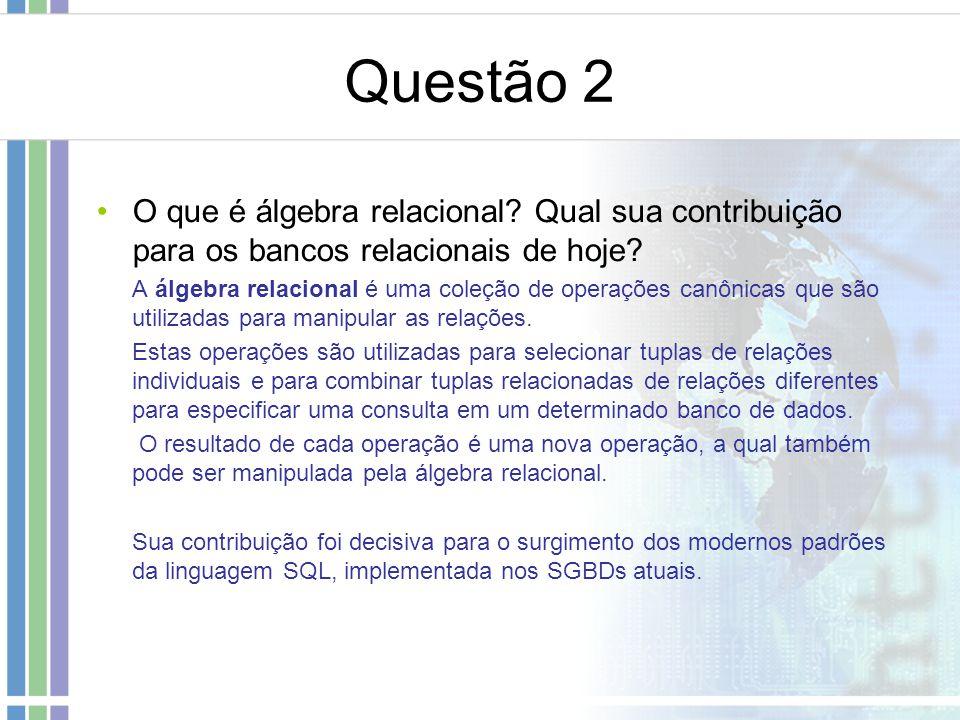 Questão 2 O que é álgebra relacional? Qual sua contribuição para os bancos relacionais de hoje? A álgebra relacional é uma coleção de operações canôni