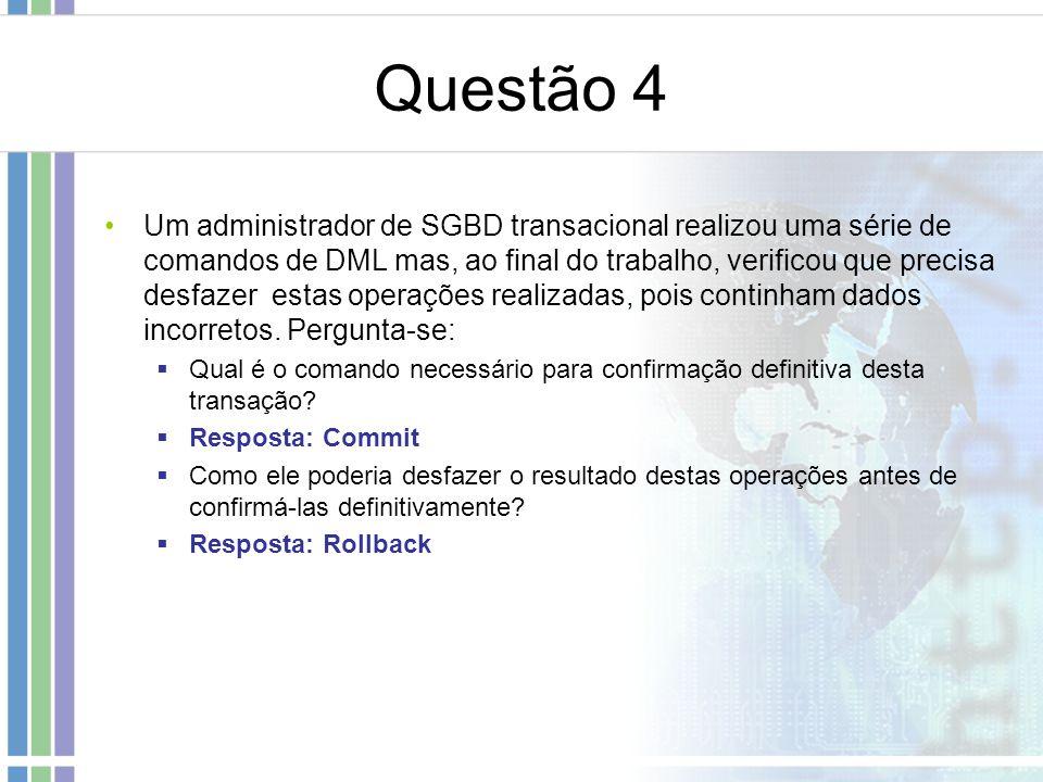 Questão 4 Um administrador de SGBD transacional realizou uma série de comandos de DML mas, ao final do trabalho, verificou que precisa desfazer estas operações realizadas, pois continham dados incorretos.