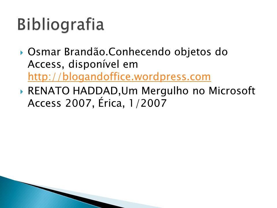  Osmar Brandão.Conhecendo objetos do Access, disponível em http://blogandoffice.wordpress.com http://blogandoffice.wordpress.com  RENATO HADDAD,Um Mergulho no Microsoft Access 2007, Érica, 1/2007