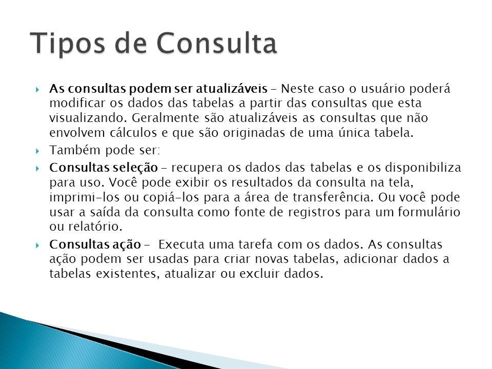  As consultas podem ser atualizáveis - Neste caso o usuário poderá modificar os dados das tabelas a partir das consultas que esta visualizando.