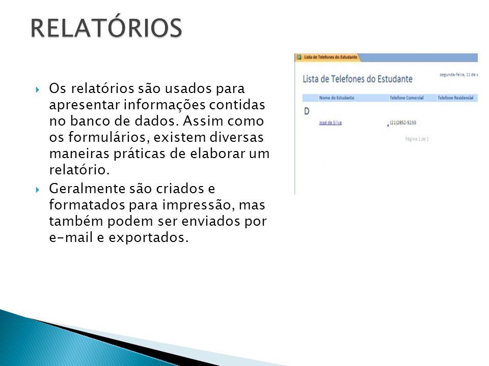  Os relatórios são usados para apresentar informações contidas no banco de dados. Assim como os formulários, existem diversas maneiras práticas de el