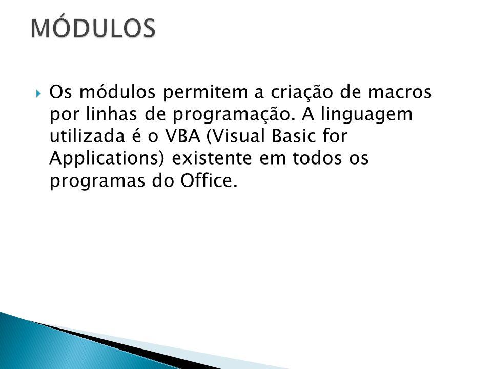  Os módulos permitem a criação de macros por linhas de programação. A linguagem utilizada é o VBA (Visual Basic for Applications) existente em todos