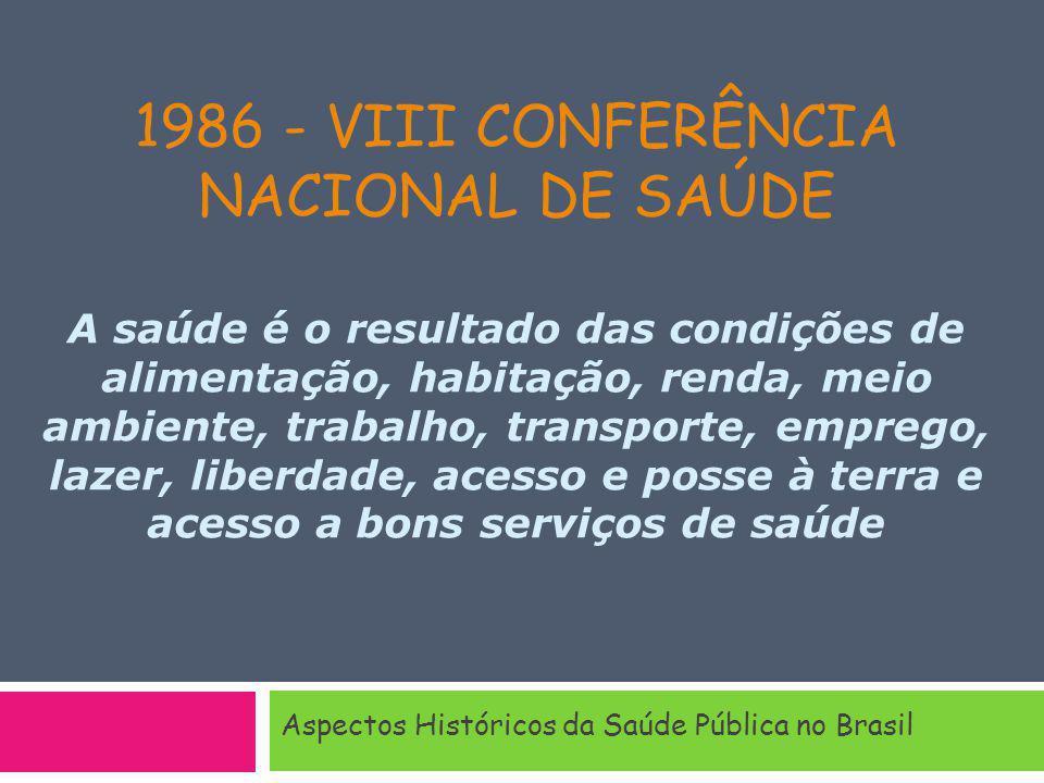 1986 - VIII CONFERÊNCIA NACIONAL DE SAÚDE A saúde é o resultado das condições de alimentação, habitação, renda, meio ambiente, trabalho, transporte, emprego, lazer, liberdade, acesso e posse à terra e acesso a bons serviços de saúde Aspectos Históricos da Saúde Pública no Brasil